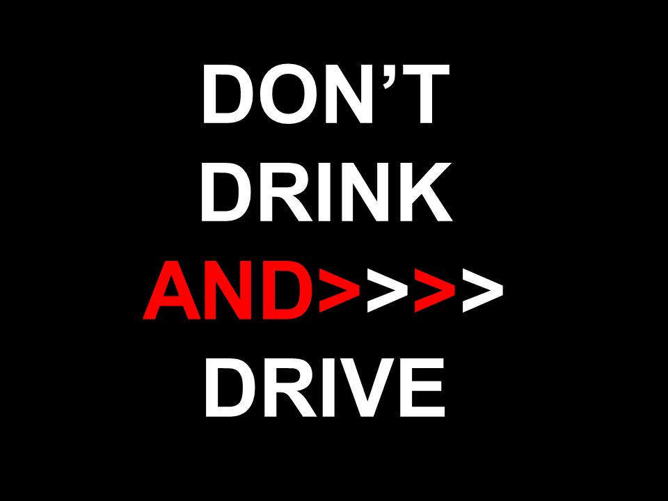 DONT DRINK AND>>>> DRIVE
