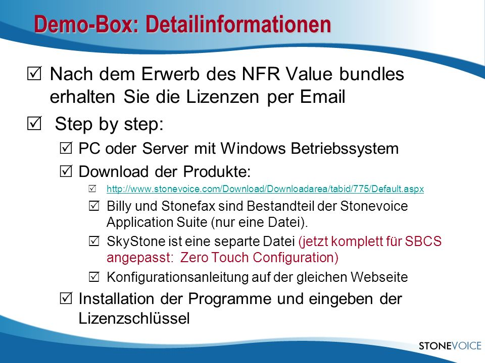 Demo-Box: Detailinformationen Nach dem Erwerb des NFR Value bundles erhalten Sie die Lizenzen per Email Step by step: PC oder Server mit Windows Betriebssystem Download der Produkte: http://www.stonevoice.com/Download/Downloadarea/tabid/775/Default.aspx Billy und Stonefax sind Bestandteil der Stonevoice Application Suite (nur eine Datei).