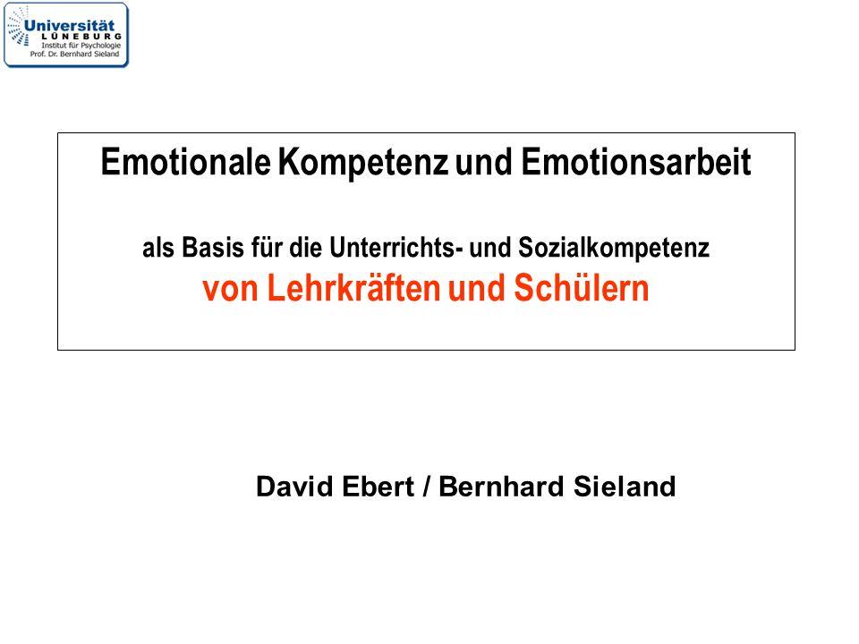 Emotionale Kompetenz und Emotionsarbeit als Basis für die Unterrichts- und Sozialkompetenz von Lehrkräften und Schülern David Ebert / Bernhard Sieland