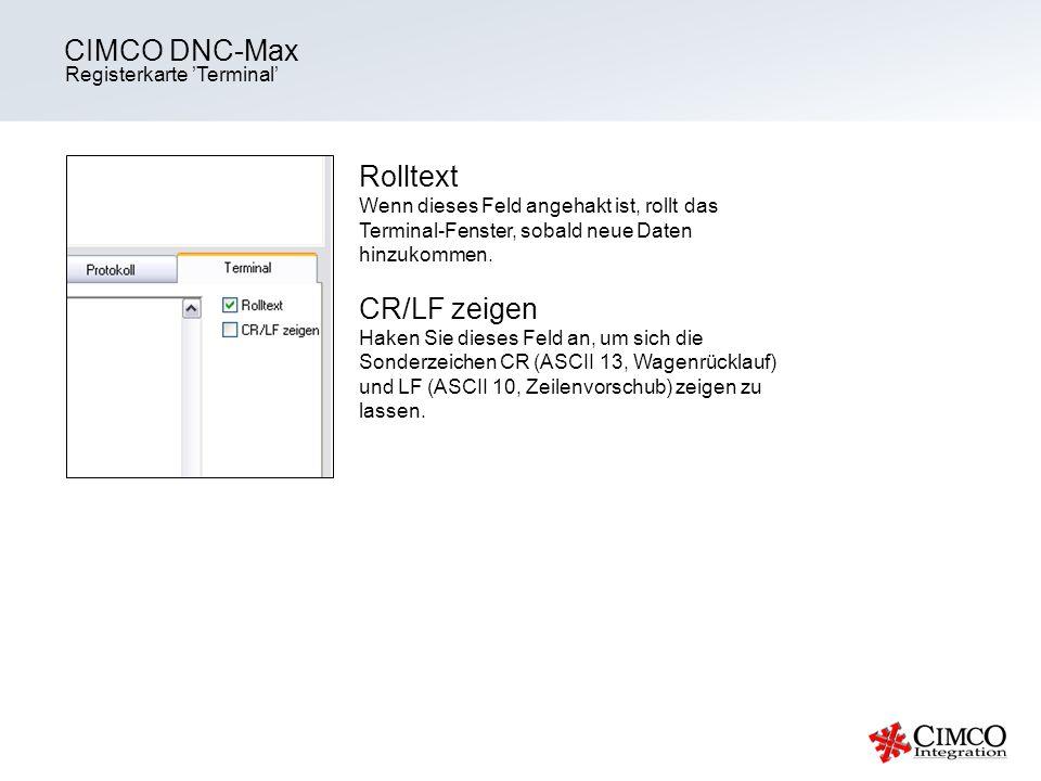 Registerkarte Terminal CIMCO DNC-Max Rolltext Wenn dieses Feld angehakt ist, rollt das Terminal-Fenster, sobald neue Daten hinzukommen. CR/LF zeigen H