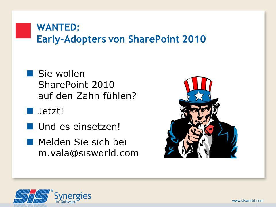 WANTED: Early-Adopters von SharePoint 2010 Sie wollen SharePoint 2010 auf den Zahn fühlen? Jetzt! Und es einsetzen! Melden Sie sich bei m.vala@sisworl