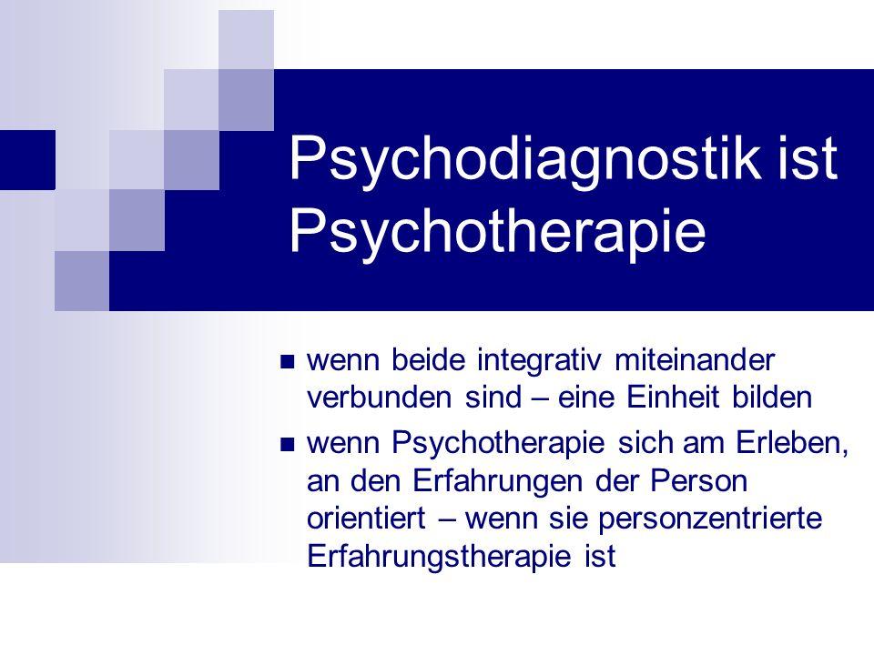 Psychodiagnostik ist Psychotherapie wenn beide integrativ miteinander verbunden sind – eine Einheit bilden wenn Psychotherapie sich am Erleben, an den