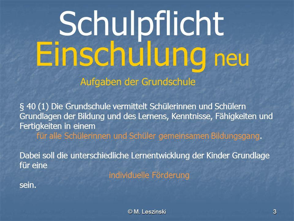 © M. Leszinski3 Schulpflicht Einschulung neu Aufgaben der Grundschule § 40 (1) Die Grundschule vermittelt Schülerinnen und Schülern Grundlagen der Bil