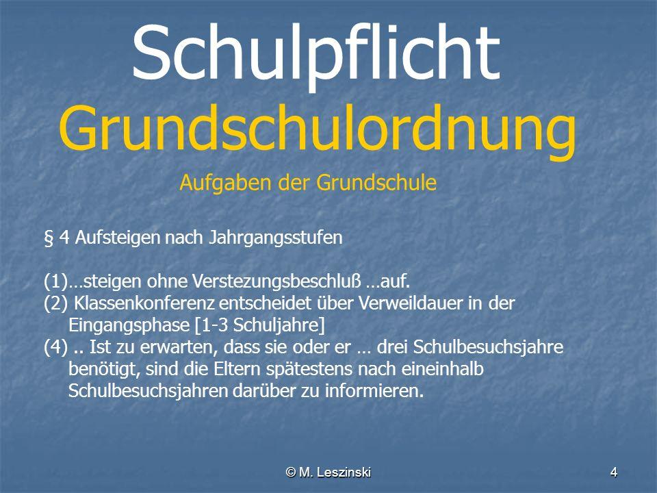 © M. Leszinski4 Schulpflicht Grundschulordnung Aufgaben der Grundschule § 4 Aufsteigen nach Jahrgangsstufen (1)…steigen ohne Verstezungsbeschluß …auf.