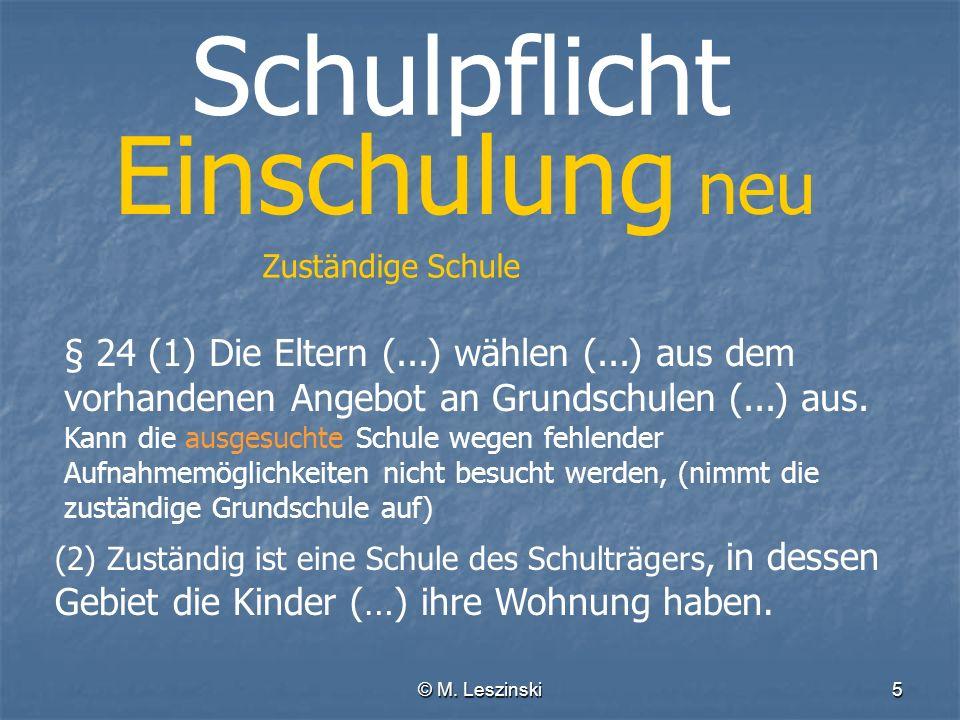© M. Leszinski5 Schulpflicht Einschulung neu Zuständige Schule § 24 (1) Die Eltern (...) wählen (...) aus dem vorhandenen Angebot an Grundschulen (...
