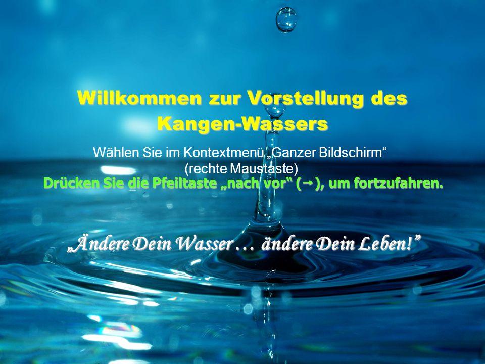 Willkommen zur Vorstellung des Kangen-Wassers Ändere Dein Wasser … ändere Dein Leben! Wählen Sie im Kontextmenü Ganzer Bildschirm (rechte Maustaste) D