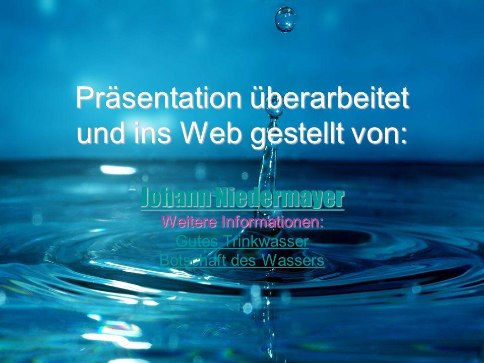 Präsentation überarbeitet und ins Web gestellt von: Johann Niedermayer Johann Niedermayer Weitere Informationen: Gutes Trinkwasser Botschaft des Wasse