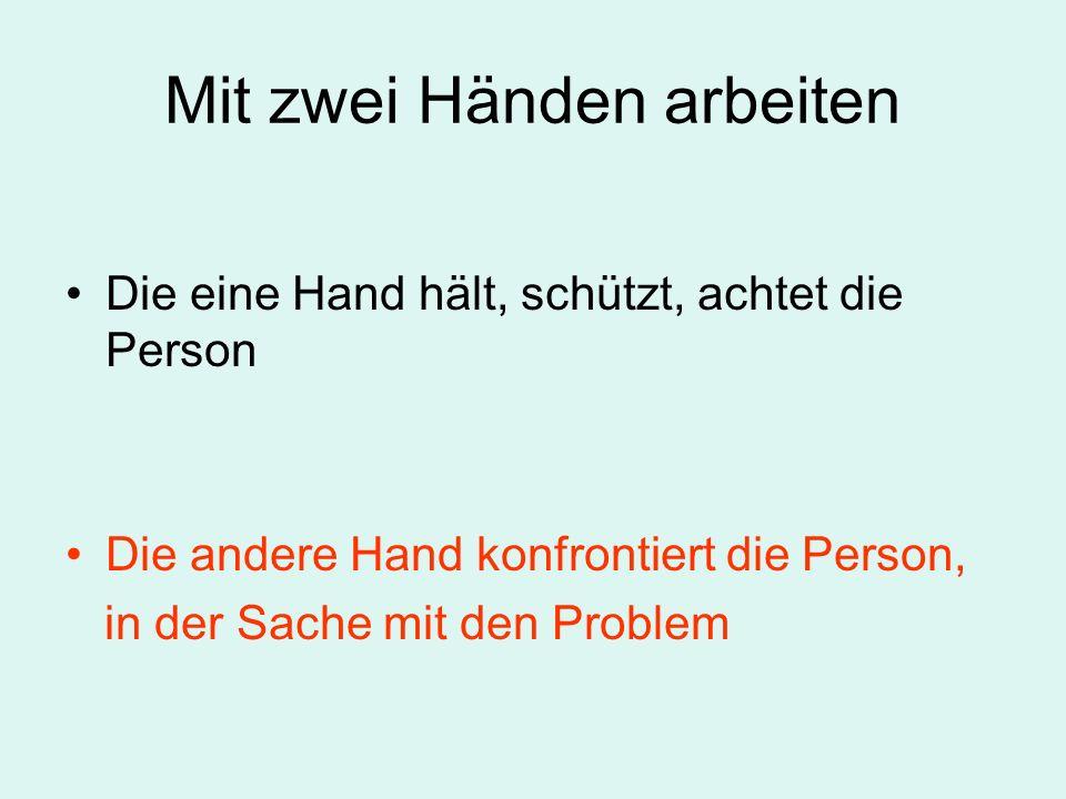 Mit zwei Händen arbeiten Die eine Hand hält, schützt, achtet die Person Die andere Hand konfrontiert die Person, in der Sache mit den Problem