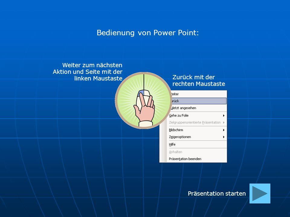 Zurück mit der rechten Maustaste Bedienung von Power Point: Weiter zum nächsten Aktion und Seite mit der linken Maustaste Präsentation starten