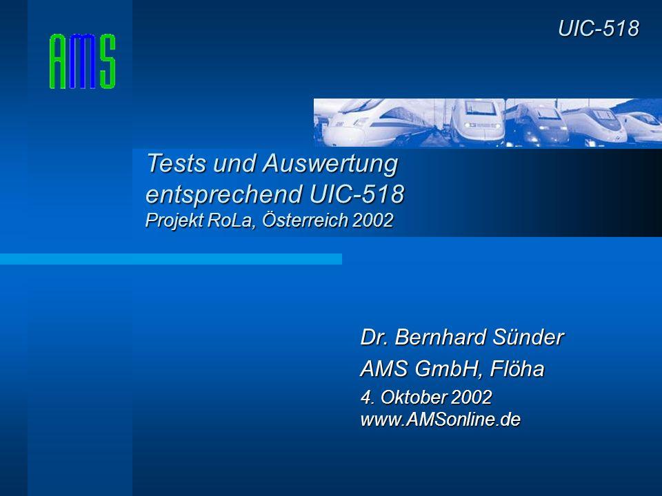 Dr. Bernhard Sünder AMS GmbH, Flöha 4. Oktober 2002 www.AMSonline.de UIC-518 Tests und Auswertung entsprechend UIC-518 Projekt RoLa, Österreich 2002