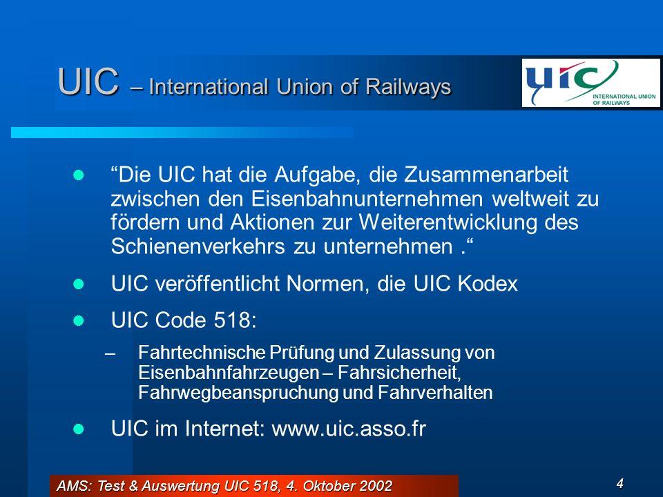 AMS: Test & Auswertung UIC 518, 4. Oktober 2002 4 UIC – International Union of Railways Die UIC hat die Aufgabe, die Zusammenarbeit zwischen den Eisen