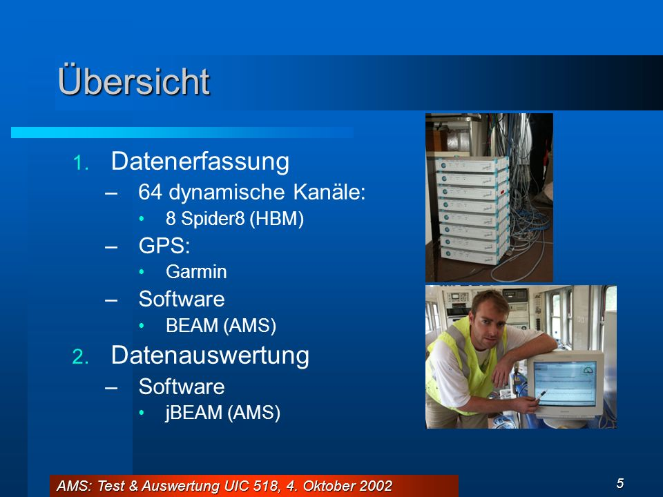 AMS: Test & Auswertung UIC 518, 4. Oktober 2002 5 Übersicht 1. Datenerfassung –64 dynamische Kanäle: 8 Spider8 (HBM) –GPS: Garmin –Software BEAM (AMS)