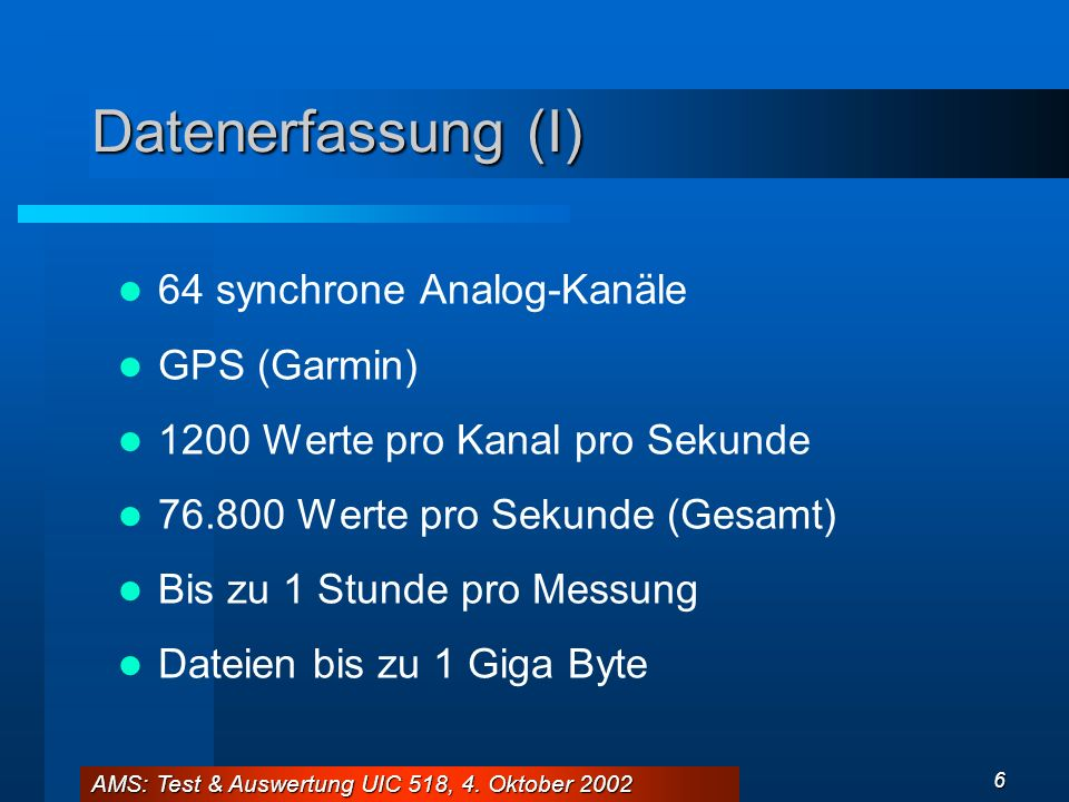 AMS: Test & Auswertung UIC 518, 4. Oktober 2002 6 Datenerfassung (I) 64 synchrone Analog-Kanäle GPS (Garmin) 1200 Werte pro Kanal pro Sekunde 76.800 W