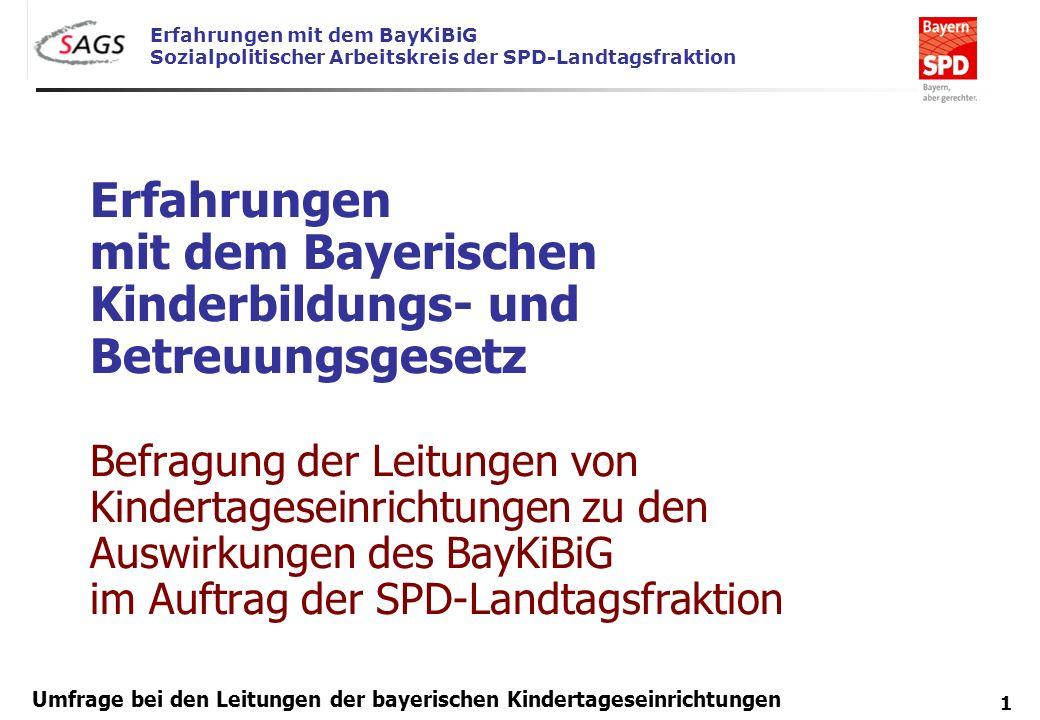 Erfahrungen mit dem BayKiBiG Sozialpolitischer Arbeitskreis der SPD-Landtagsfraktion 1 Umfrage bei den Leitungen der bayerischen Kindertageseinrichtun