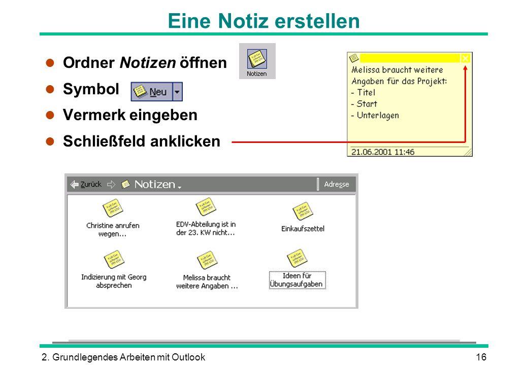 2. Grundlegendes Arbeiten mit Outlook16 Eine Notiz erstellen l Ordner Notizen öffnen l Symbol l Vermerk eingeben l Schließfeld anklicken
