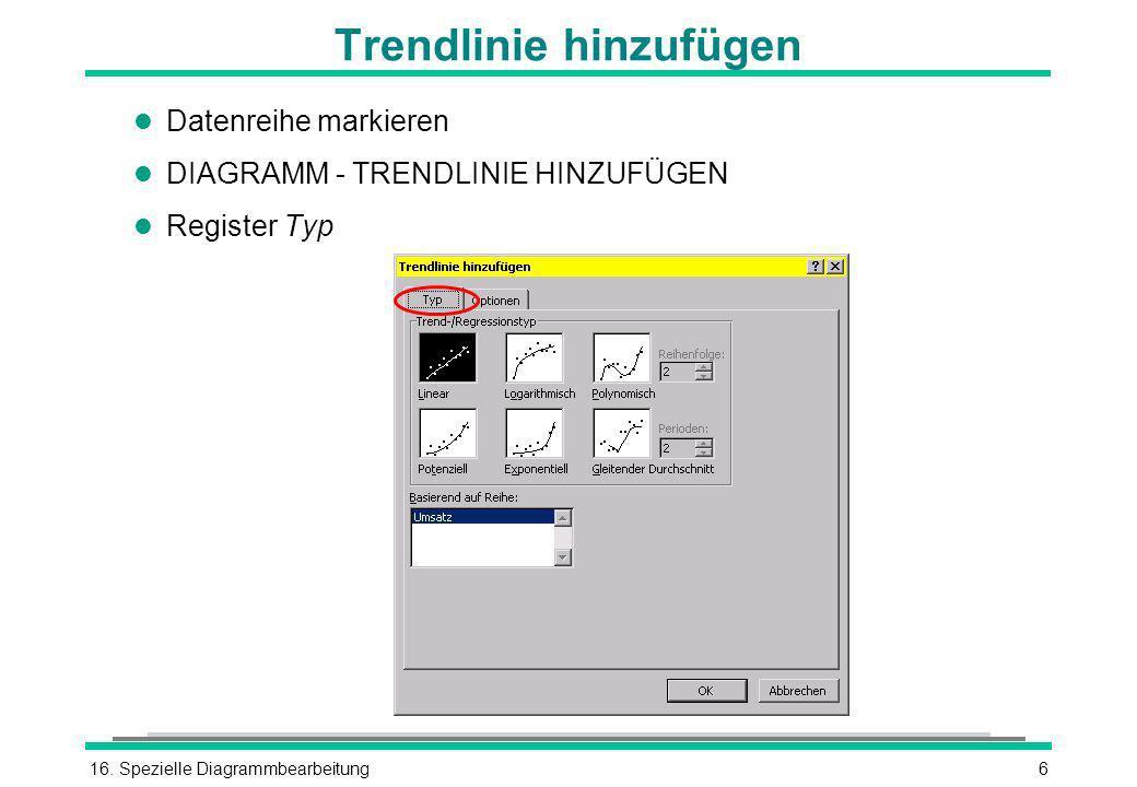 16. Spezielle Diagrammbearbeitung6 Trendlinie hinzufügen l Datenreihe markieren l DIAGRAMM - TRENDLINIE HINZUFÜGEN l Register Typ