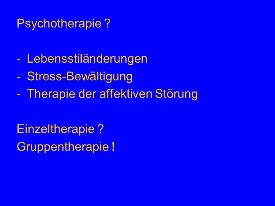 Psychotherapie ? -Lebensstiländerungen -Stress-Bewältigung -Therapie der affektiven Störung Einzeltherapie ? Gruppentherapie !