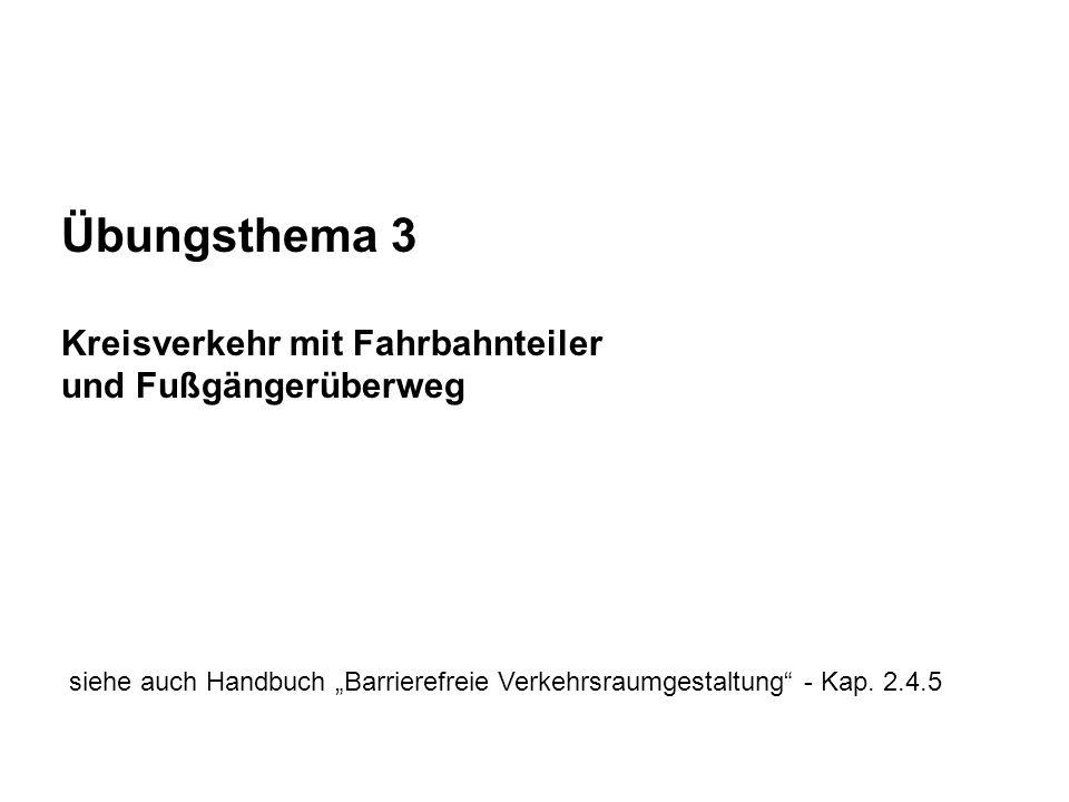 Übungsthema 3 Kreisverkehr mit Fahrbahnteiler und Fußgängerüberweg siehe auch Handbuch Barrierefreie Verkehrsraumgestaltung - Kap. 2.4.5