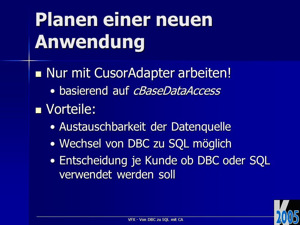 VFX - Von DBC zu SQL mit CA Planen einer neuen Anwendung Nur mit CusorAdapter arbeiten! Nur mit CusorAdapter arbeiten! basierend auf cBaseDataAccessba