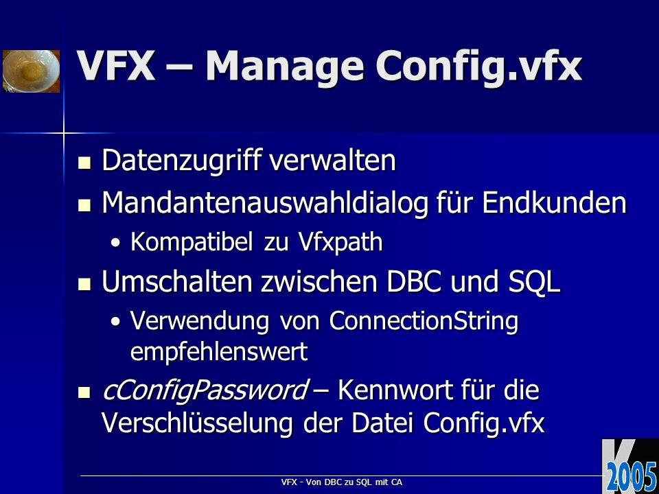 VFX - Von DBC zu SQL mit CA VFX – Manage Config.vfx Datenzugriff verwalten Datenzugriff verwalten Mandantenauswahldialog für Endkunden Mandantenauswahldialog für Endkunden Kompatibel zu VfxpathKompatibel zu Vfxpath Umschalten zwischen DBC und SQL Umschalten zwischen DBC und SQL Verwendung von ConnectionString empfehlenswertVerwendung von ConnectionString empfehlenswert cConfigPassword – Kennwort für die Verschlüsselung der Datei Config.vfx cConfigPassword – Kennwort für die Verschlüsselung der Datei Config.vfx
