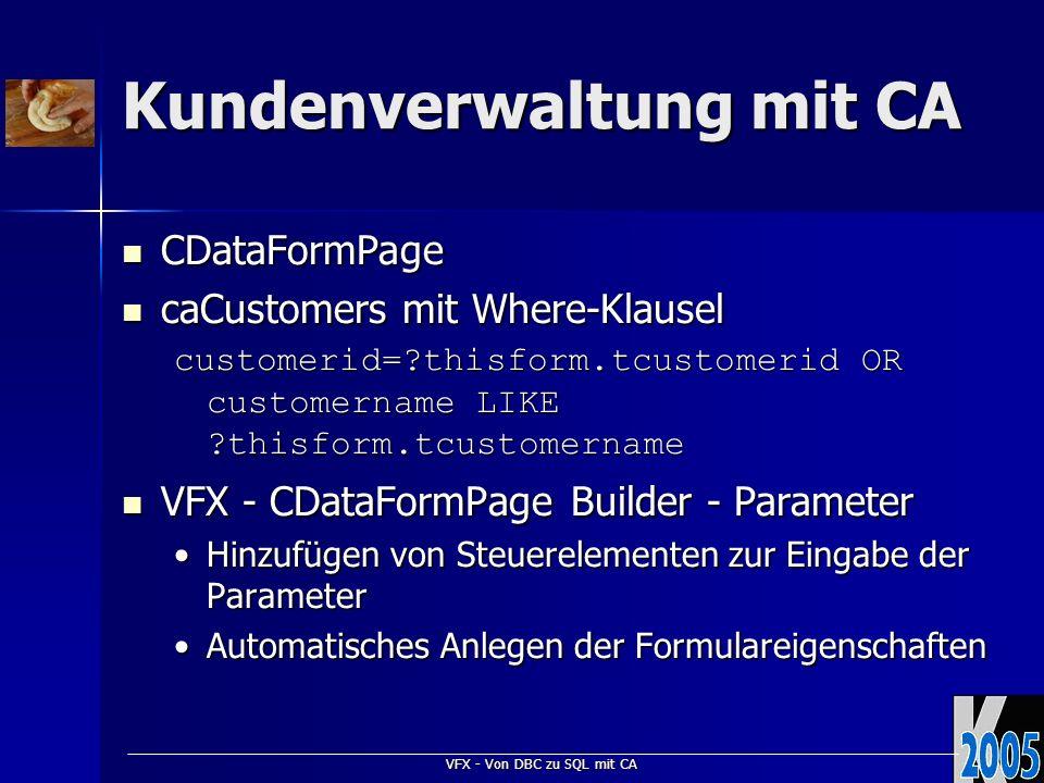 VFX - Von DBC zu SQL mit CA Kundenverwaltung mit CA CDataFormPage CDataFormPage caCustomers mit Where-Klausel caCustomers mit Where-Klausel customerid= thisform.tcustomerid OR customername LIKE thisform.tcustomername VFX - CDataFormPage Builder - Parameter VFX - CDataFormPage Builder - Parameter Hinzufügen von Steuerelementen zur Eingabe der ParameterHinzufügen von Steuerelementen zur Eingabe der Parameter Automatisches Anlegen der FormulareigenschaftenAutomatisches Anlegen der Formulareigenschaften