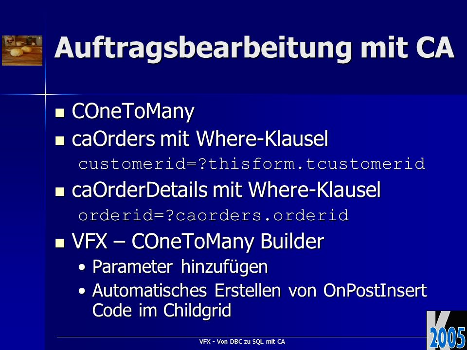 VFX - Von DBC zu SQL mit CA Auftragsbearbeitung mit CA COneToMany COneToMany caOrders mit Where-Klausel caOrders mit Where-Klauselcustomerid= thisform.tcustomerid caOrderDetails mit Where-Klausel caOrderDetails mit Where-Klauselorderid= caorders.orderid VFX – COneToMany Builder VFX – COneToMany Builder Parameter hinzufügenParameter hinzufügen Automatisches Erstellen von OnPostInsert Code im ChildgridAutomatisches Erstellen von OnPostInsert Code im Childgrid