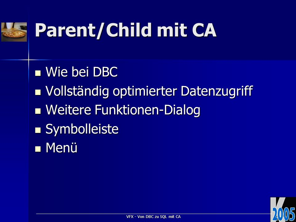 VFX - Von DBC zu SQL mit CA Parent/Child mit CA Wie bei DBC Wie bei DBC Vollständig optimierter Datenzugriff Vollständig optimierter Datenzugriff Weit