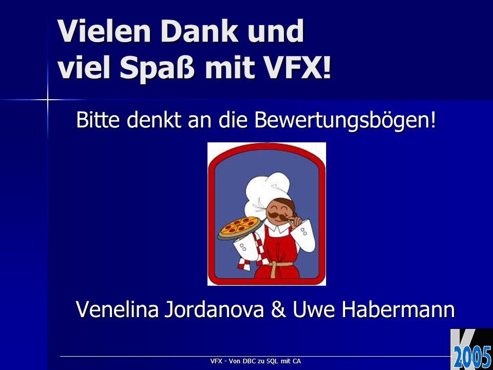 VFX - Von DBC zu SQL mit CA Vielen Dank und viel Spaß mit VFX! Bitte denkt an die Bewertungsbögen! Venelina Jordanova & Uwe Habermann