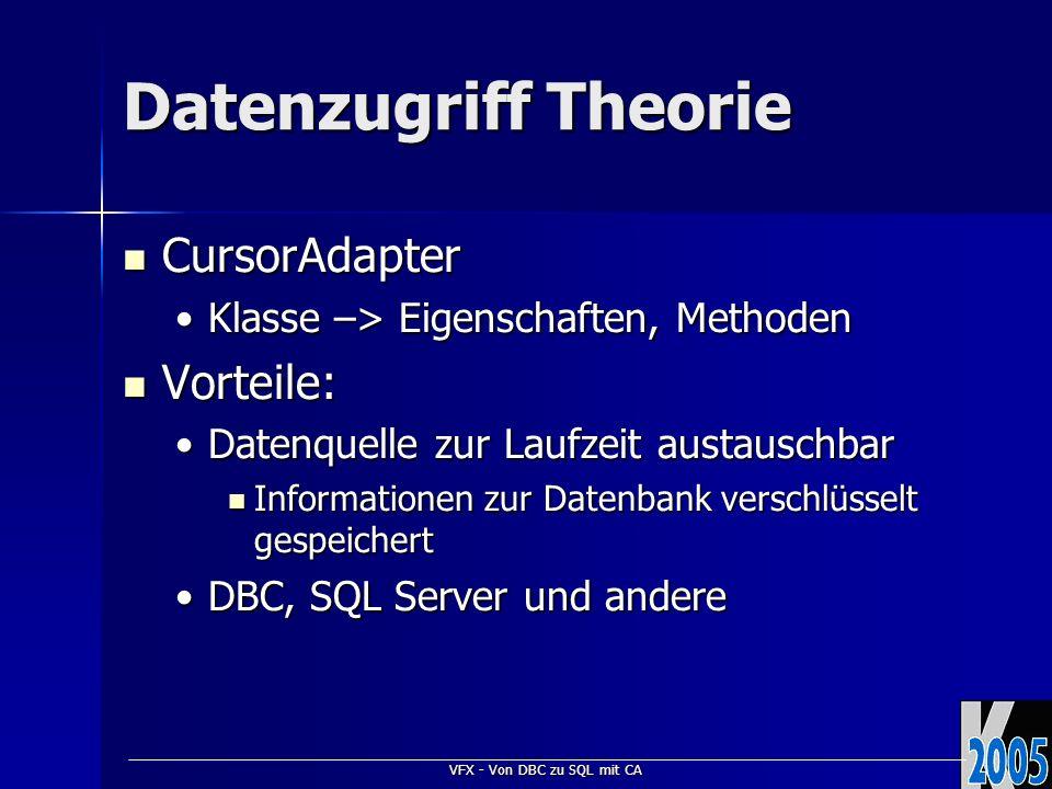 VFX - Von DBC zu SQL mit CA Datenzugriff Theorie CursorAdapter CursorAdapter Klasse –> Eigenschaften, MethodenKlasse –> Eigenschaften, Methoden Vorteile: Vorteile: Datenquelle zur Laufzeit austauschbarDatenquelle zur Laufzeit austauschbar Informationen zur Datenbank verschlüsselt gespeichert Informationen zur Datenbank verschlüsselt gespeichert DBC, SQL Server und andereDBC, SQL Server und andere