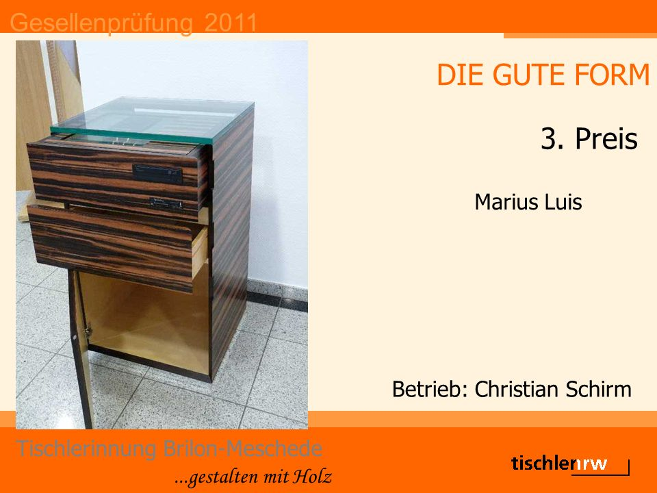 Gesellenprüfung 2011 Tischlerinnung Brilon-Meschede...gestalten mit Holz Betrieb: Christian Schirm Marius Luis DIE GUTE FORM 3. Preis