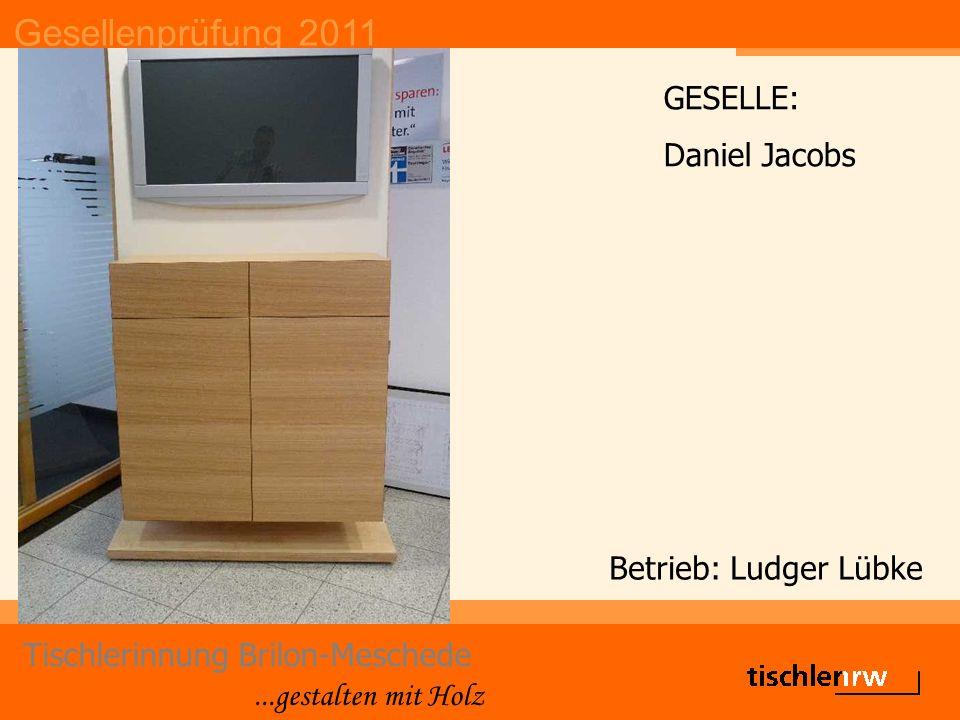 Gesellenprüfung 2011 Tischlerinnung Brilon-Meschede...gestalten mit Holz Betrieb: Ludger Lübke GESELLE: Daniel Jacobs