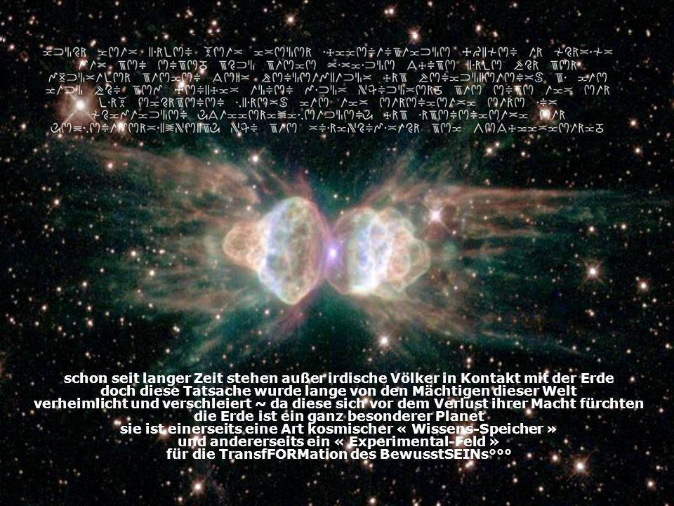 schon seit langer Zeit stehen außer irdische Völker in Kontakt mit der Erde doch diese Tatsache wurde lange von den Mächtigen dieser Welt verheimlicht