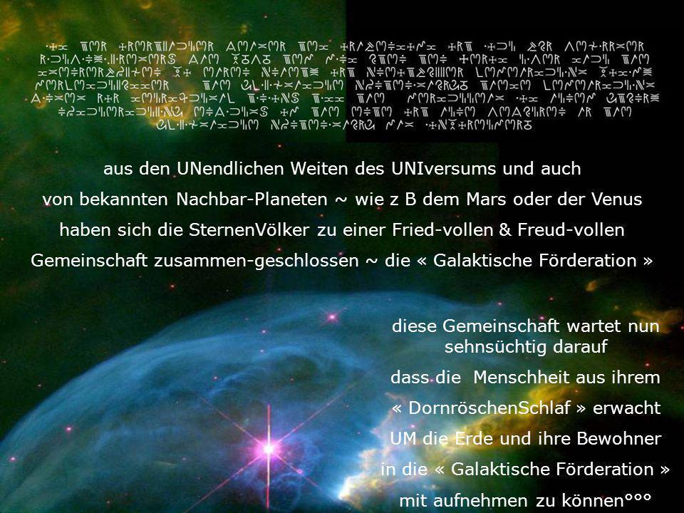 aus den UNendlichen Weiten des UNIversums und auch von bekannten Nachbar-Planeten ~ wie z B dem Mars oder der Venus haben sich die SternenVölker zu ei