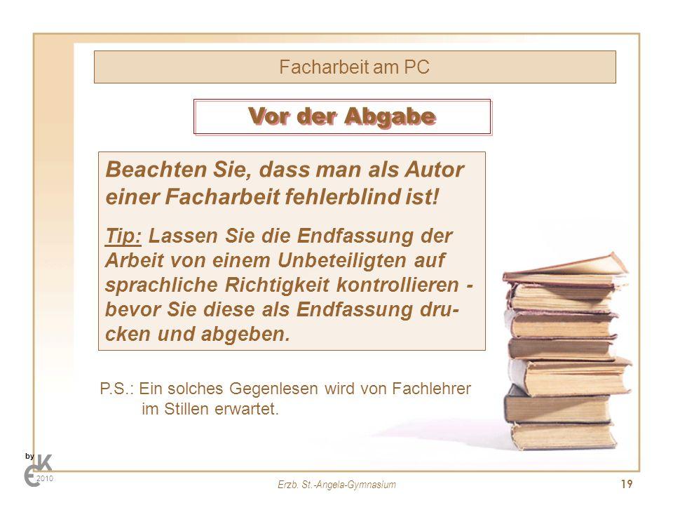 Erzb. St.-Angela-Gymnasium 19 Facharbeit am PC by 2010 Beachten Sie, dass man als Autor einer Facharbeit fehlerblind ist! Tip: Lassen Sie die Endfassu