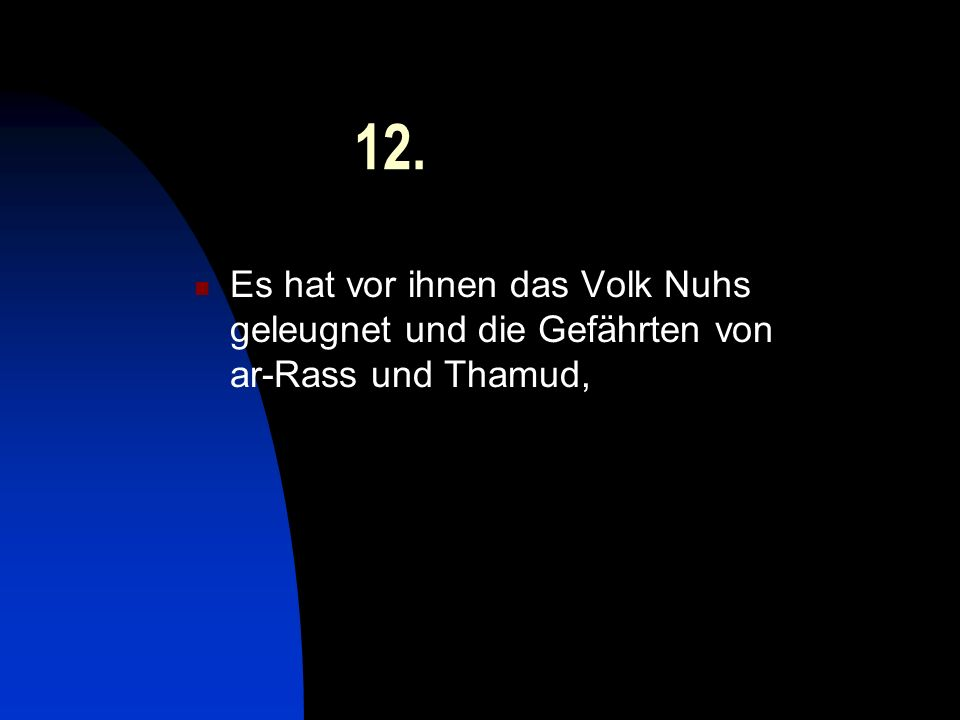 12. Es hat vor ihnen das Volk Nuhs geleugnet und die Gefährten von ar-Rass und Thamud,