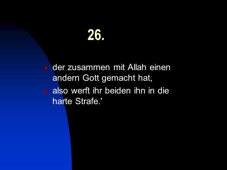 26. der zusammen mit Allah einen andern Gott gemacht hat, also werft ihr beiden ihn in die harte Strafe.'