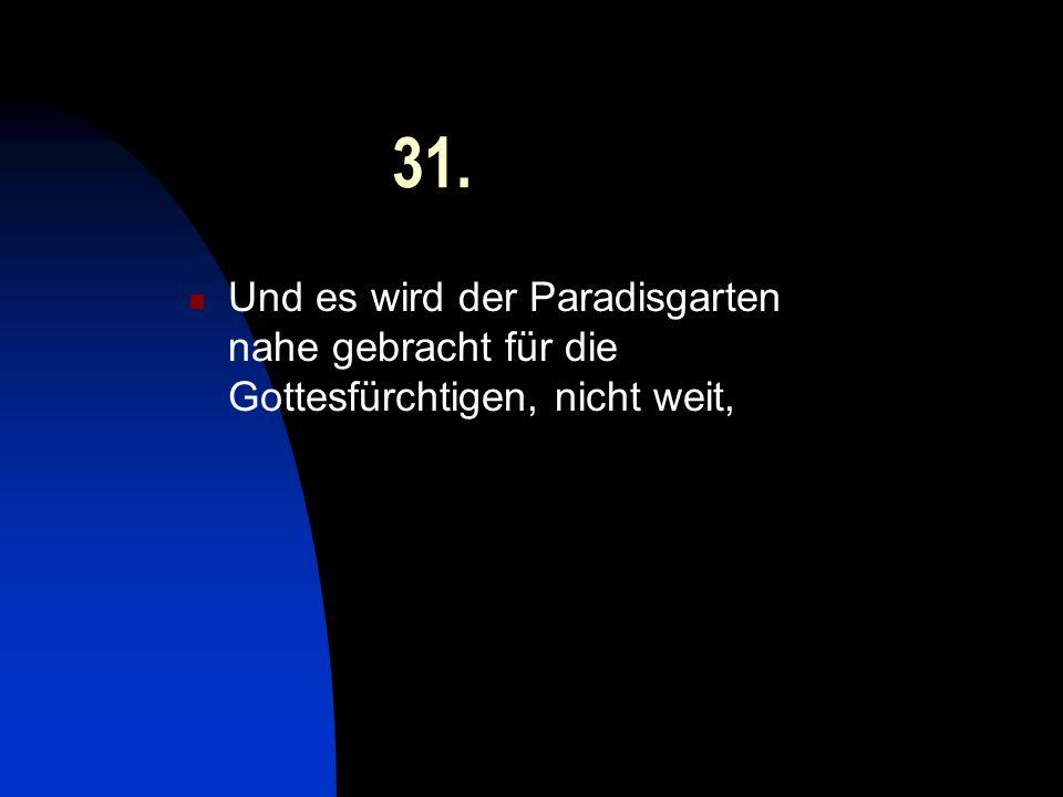 31. Und es wird der Paradisgarten nahe gebracht für die Gottesfürchtigen, nicht weit,