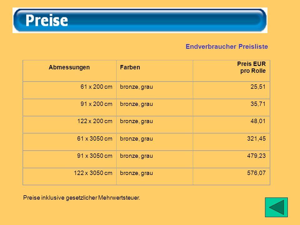 Endverbraucher Preisliste AbmessungenFarben Preis EUR pro Rolle 61 x 200 cmbronze, grau25,51 91 x 200 cmbronze, grau35,71 122 x 200 cmbronze, grau48,01 61 x 3050 cmbronze, grau321,45 91 x 3050 cmbronze, grau479,23 122 x 3050 cmbronze, grau576,07 Preise inklusive gesetzlicher Mehrwertsteuer.