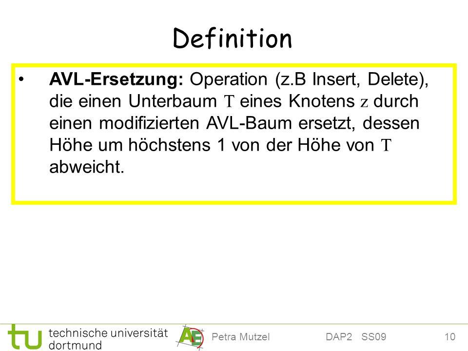 10Petra Mutzel DAP2 SS09 Definition AVL-Ersetzung: Operation (z.B Insert, Delete), die einen Unterbaum T eines Knotens z durch einen modifizierten AVL-Baum ersetzt, dessen Höhe um höchstens 1 von der Höhe von T abweicht.