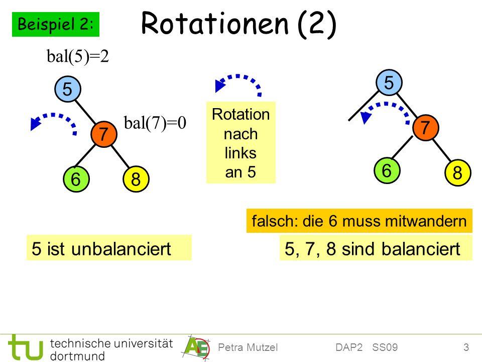 3Petra Mutzel DAP2 SS09 Rotationen (2) 8 7 5 bal(5)=2 6 bal(7)=0 5 ist unbalanciert5, 7, 8 sind balanciert Rotation nach links an 5 8 7 5 6 falsch: di