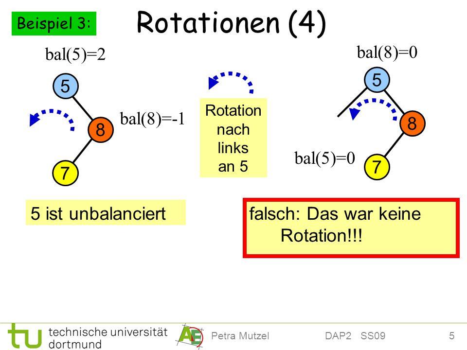 5Petra Mutzel DAP2 SS09 Rotationen (4) 8 5 bal(5)=2 bal(8)=0 bal(8)=-1 5 ist unbalanciert falsch: Das war keine Rotation!!! bal(5)=0 Rotation nach lin