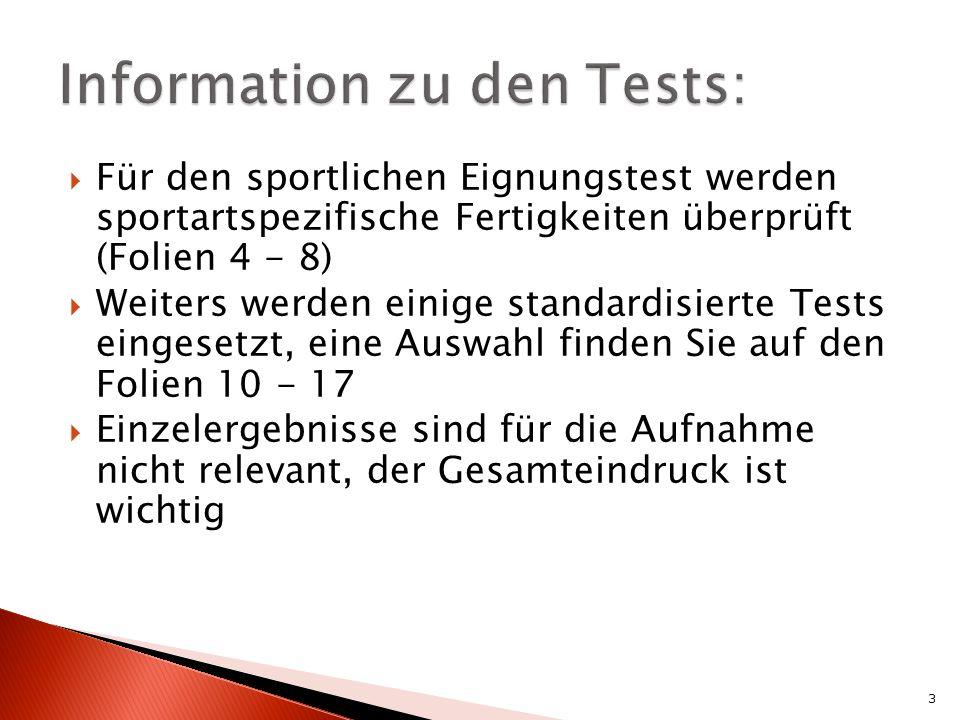 Für den sportlichen Eignungstest werden sportartspezifische Fertigkeiten überprüft (Folien 4 - 8) Weiters werden einige standardisierte Tests eingesetzt, eine Auswahl finden Sie auf den Folien 10 - 17 Einzelergebnisse sind für die Aufnahme nicht relevant, der Gesamteindruck ist wichtig 3