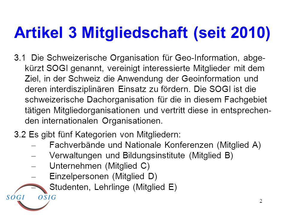 2 Artikel 3 Mitgliedschaft (seit 2010) 3.1 Die Schweizerische Organisation für Geo-Information, abge- kürzt SOGI genannt, vereinigt interessierte Mitglieder mit dem Ziel, in der Schweiz die Anwendung der Geoinformation und deren interdisziplinären Einsatz zu fördern.