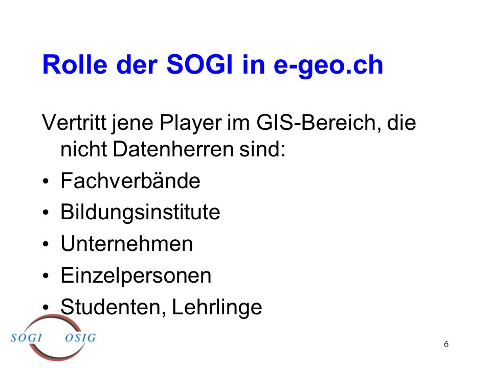 6 Rolle der SOGI in e-geo.ch Vertritt jene Player im GIS-Bereich, die nicht Datenherren sind: Fachverbände Bildungsinstitute Unternehmen Einzelpersonen Studenten, Lehrlinge