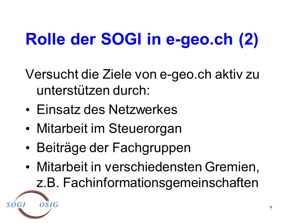 7 Rolle der SOGI in e-geo.ch (2) Versucht die Ziele von e-geo.ch aktiv zu unterstützen durch: Einsatz des Netzwerkes Mitarbeit im Steuerorgan Beiträge der Fachgruppen Mitarbeit in verschiedensten Gremien, z.B.