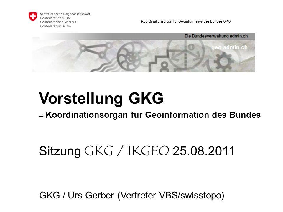 Koordinationsorgan für Geoinformation des Bundes GKG GKG / Urs Gerber (Vertreter VBS/swisstopo) Sitzung GKG / IKGEO 25.08.2011 Vorstellung GKG Koordin