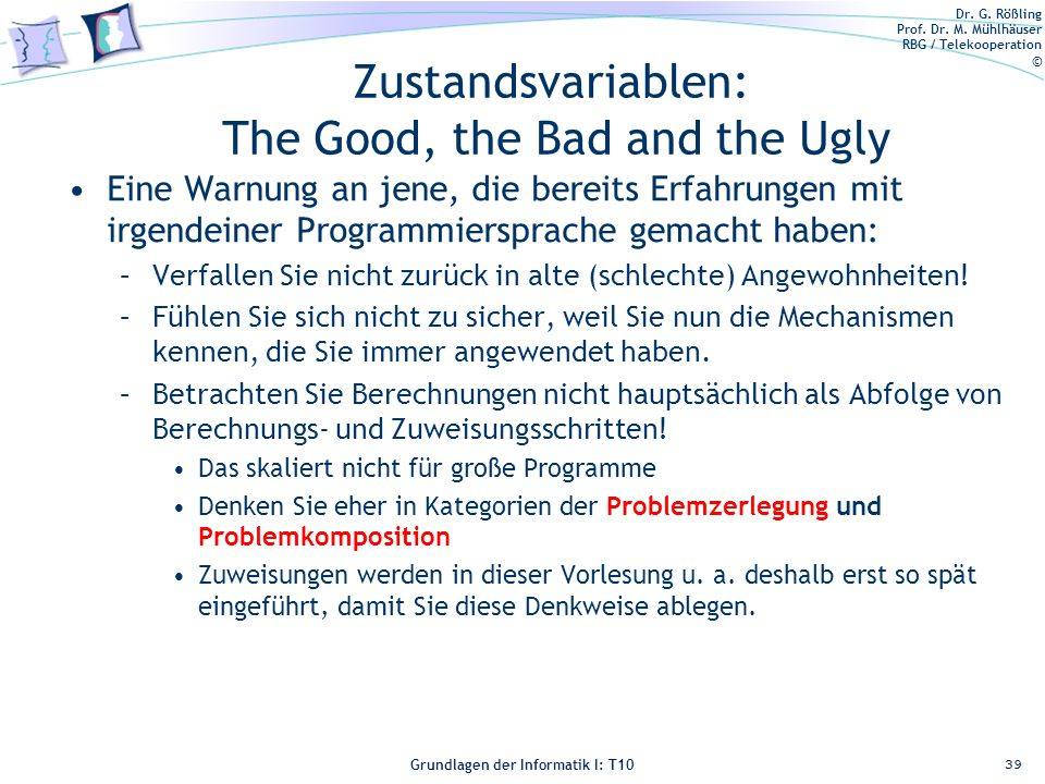 Dr. G. Rößling Prof. Dr. M. Mühlhäuser RBG / Telekooperation © Grundlagen der Informatik I: T10 Zustandsvariablen: The Good, the Bad and the Ugly Eine