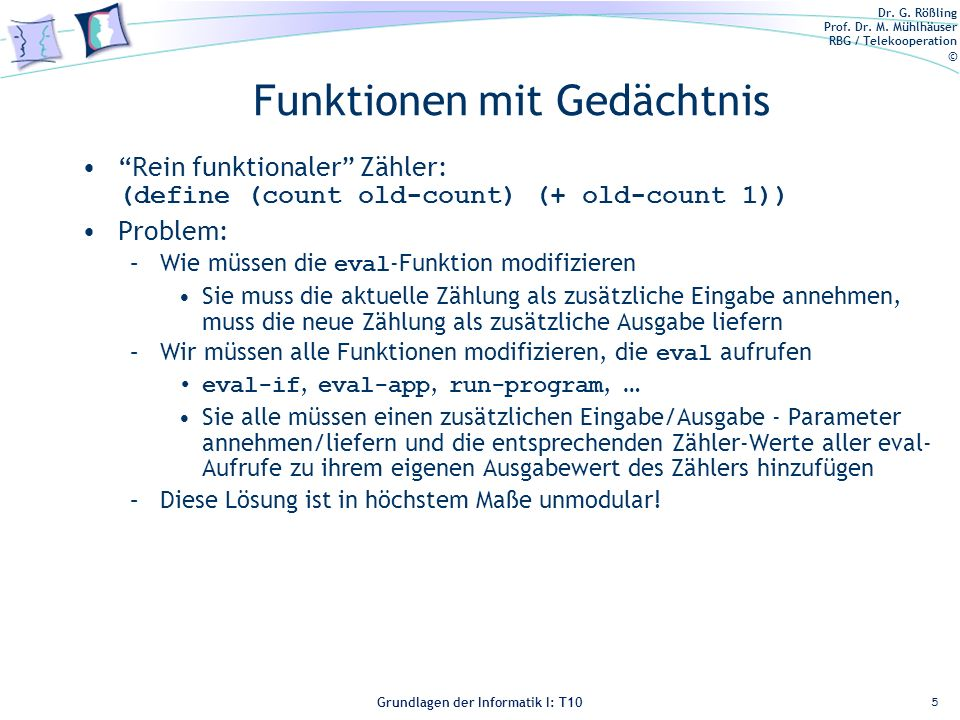 Dr. G. Rößling Prof. Dr. M. Mühlhäuser RBG / Telekooperation © Grundlagen der Informatik I: T10 Funktionen mit Gedächtnis Rein funktionaler Zähler: (d