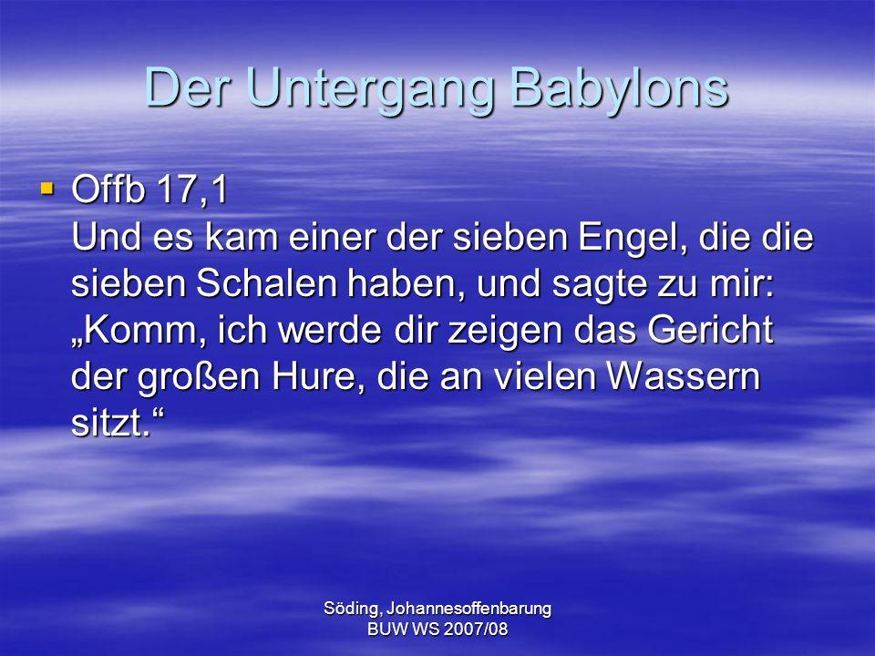 Söding, Johannesoffenbarung BUW WS 2007/08 Der Untergang Babylons Offb 17,1 Und es kam einer der sieben Engel, die die sieben Schalen haben, und sagte