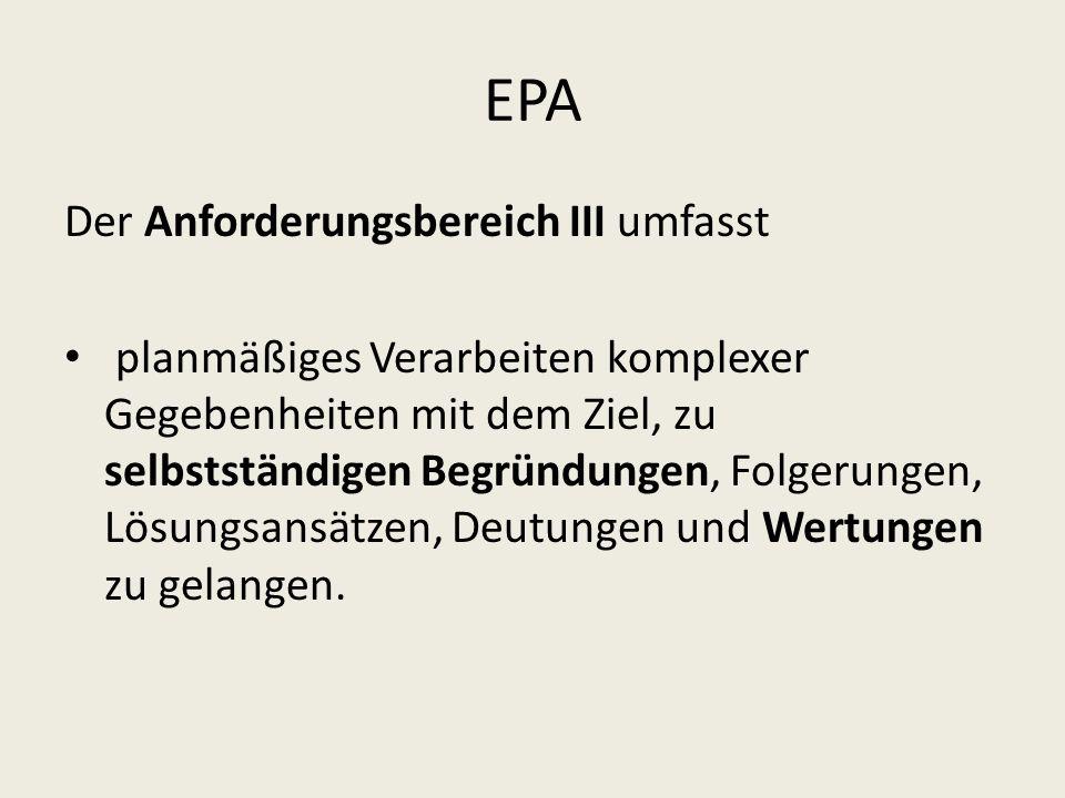 EPA Der Anforderungsbereich III umfasst planmäßiges Verarbeiten komplexer Gegebenheiten mit dem Ziel, zu selbstständigen Begründungen, Folgerungen, Lö
